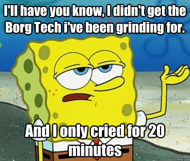 ill have you know i didnt get the borg tech ive been gri - How tough am I