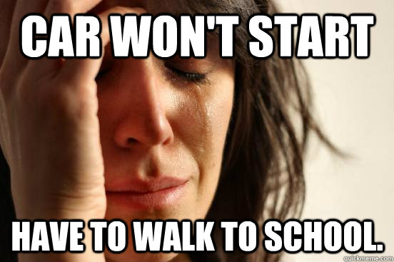 car wont start have to walk to school - First World Problems