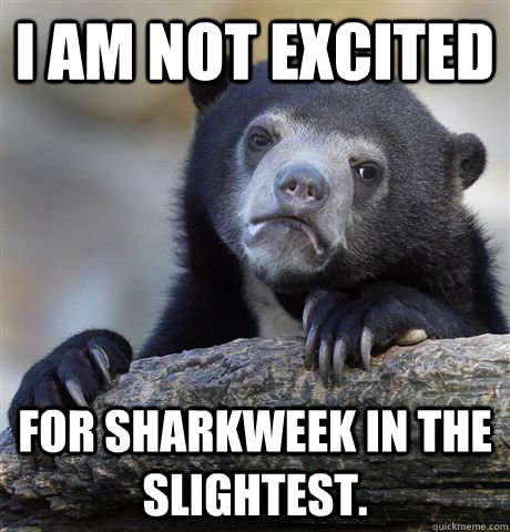 i am not excited for sharkweek in the slightest - Confession Bear