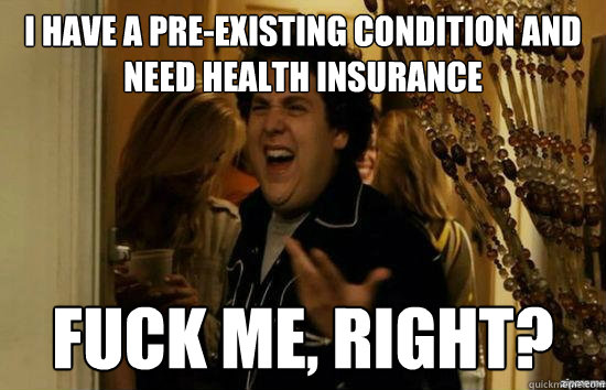 i have a preexisting condition and need health insurance fu - Fuck me right