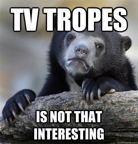 tv tropes is not that interesting - Confession Bear