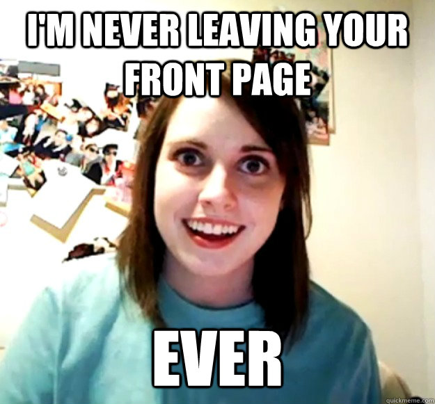 im never leaving your front page ever - Overly Attached Girlfriend