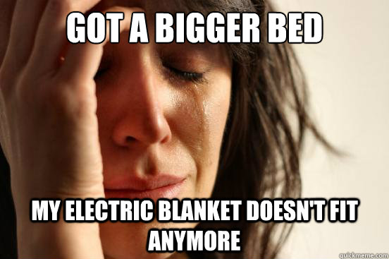 got a bigger bed my electric blanket doesnt fit anymore - First World Problems