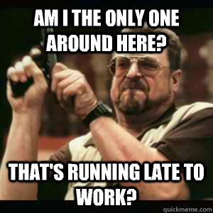 am i the only one around here thats running late to work - Am I the only one around here who knows...