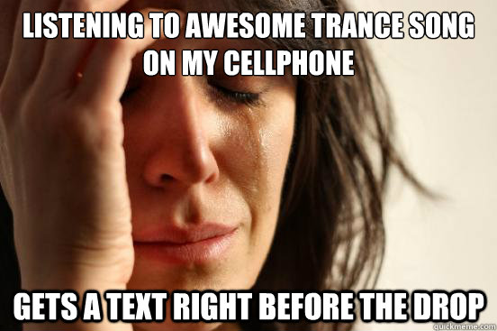 listening to awesome trance song on my cellphone gets a text - First World Problems