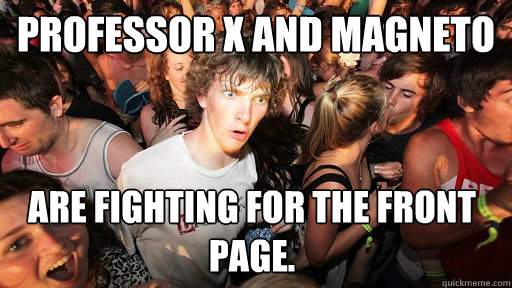 professor x and magneto are fighting for the front page - Sudden Clarity Clarence