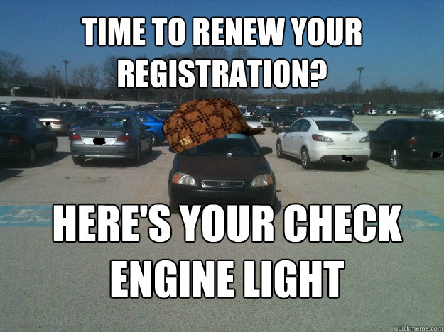 time to renew your registration heres your check engine li - Scumbag Car