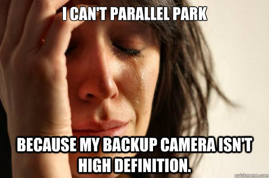 i cant parallel park because my backup camera isnt high de - First World Problems