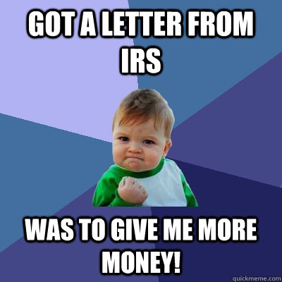 got a letter from irs was to give me more money - Success Kid