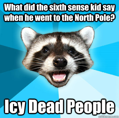 what did the sixth sense kid say when he went to the north p - Lame Pun Coon