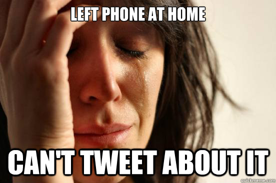 left phone at home cant tweet about it - First World Problems