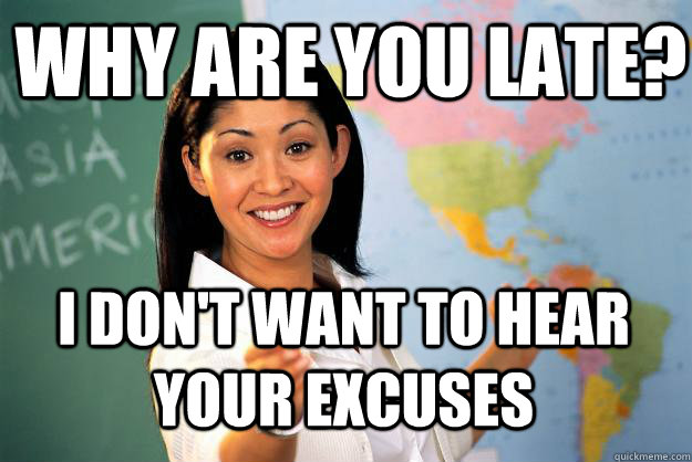 why are you late i dont want to hear your excuses - Unhelpful High School Teacher