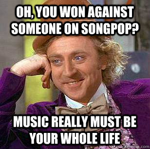 oh you won against someone on songpop music really must be - Condescending Wonka