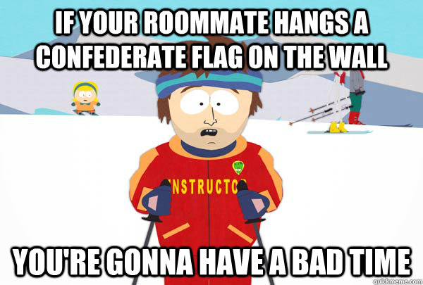 if your roommate hangs a confederate flag on the wall youre - Super Cool Ski Instructor