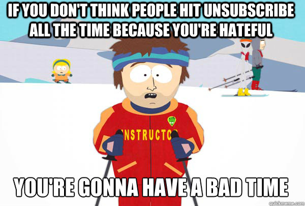 if you dont think people hit unsubscribe all the time becau - Super Cool Ski Instructor