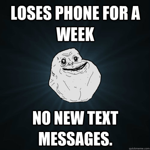 loses phone for a week no new text messages - Forever Alone