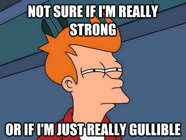 not sure if im really strong or if im just really gullible - Futurama Fry