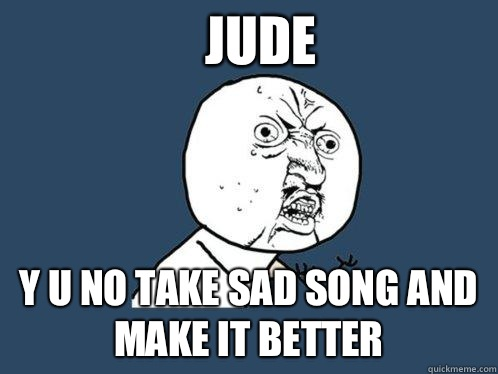 Jude y u no take sad song and make it better - Y U No