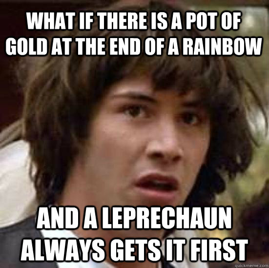what if there is a pot of gold at the end of a rainbow and a - conspiracy keanu