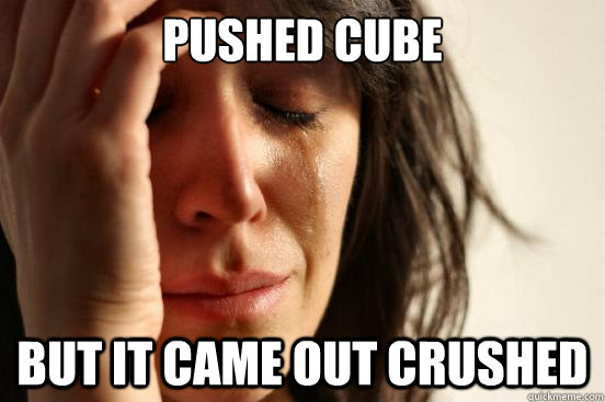 pushed cube but it came out crushed - First World Problems