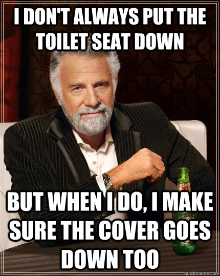 i dont always put the toilet seat down but when i do i mak - The Most Interesting Man In The World