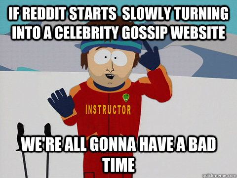 if reddit starts slowly turning into a celebrity gossip web - Youre gonna have a bad time