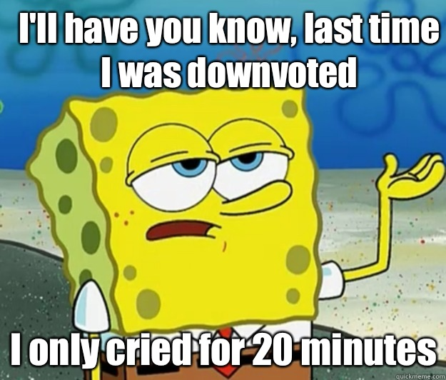 Ill have you know last time I was downvoted I only cried for - How tough am I