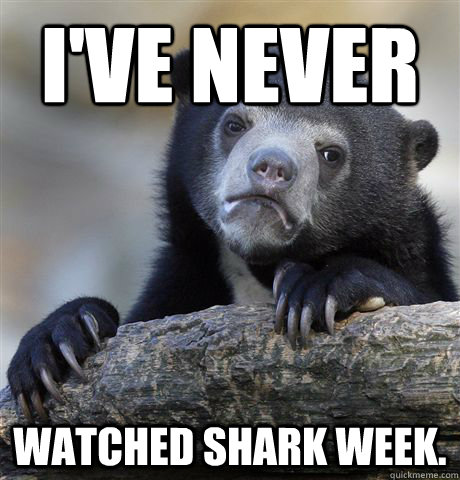 ive never watched shark week - Confession Bear
