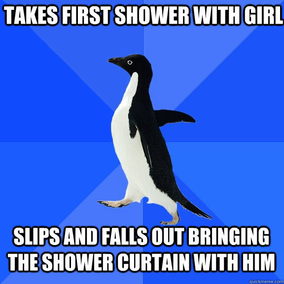 takes first shower with girl slips and falls out bringing th - Socially Awkward Penguin