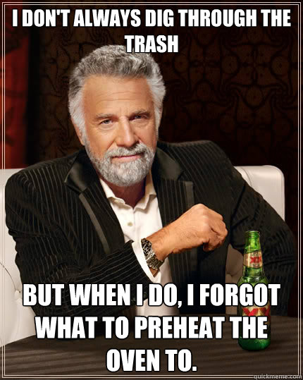 i dont always dig through the trash but when i do i forgot - The Most Interesting Man In The World