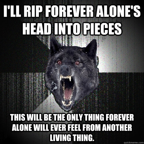 ill rip forever alones head into pieces this will be the o - Insanity Wolf