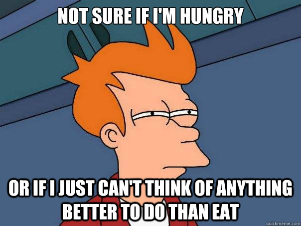 not sure if im hungry or if i just cant think of anything  - Futurama Fry