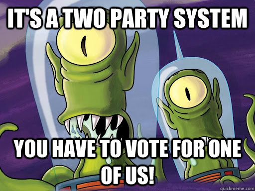 its a two party system you have to vote for one of us - aliens