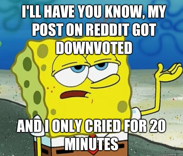 Ill have you know My pOst on reddit got downvoted And I only - How tough am I