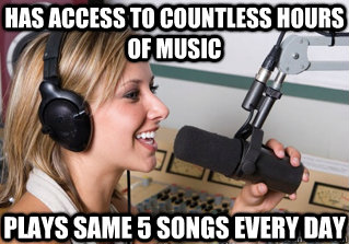 has access to countless hours of music plays same 5 songs ev - scumbag radio dj