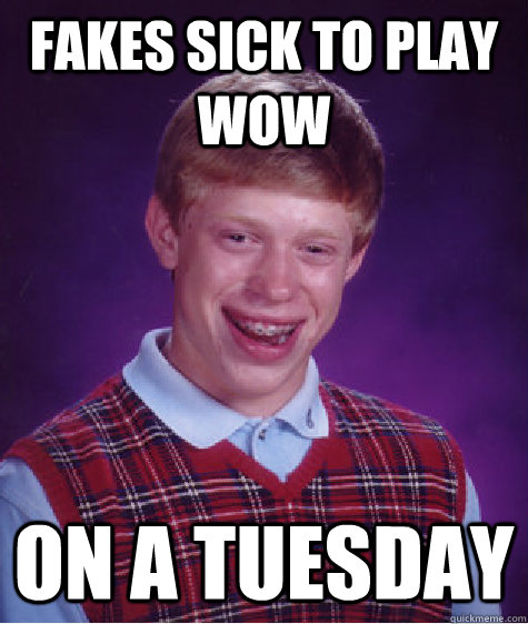 fakes sick to play wow on a tuesday - Bad Luck Brian