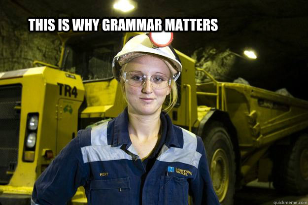 this is why grammar matters - Female miner