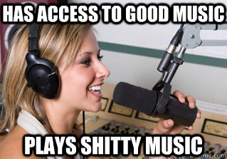 has access to good music plays shitty music - scumbag radio dj