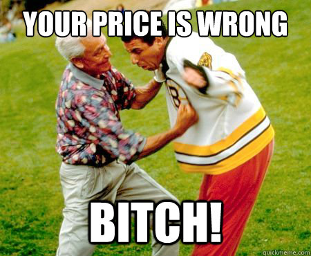 your price is wrong bitch - Pissed Off Bob