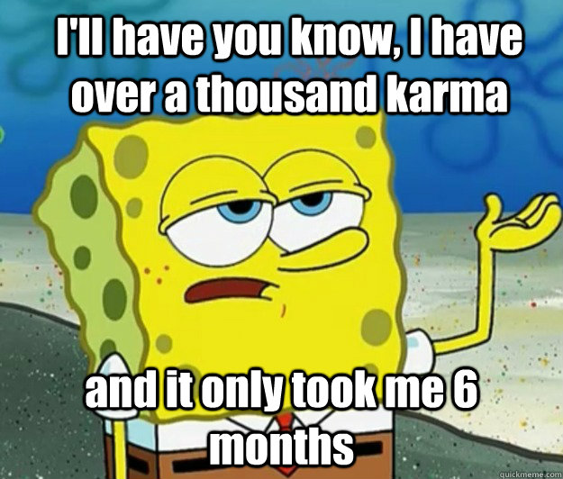 ill have you know i have over a thousand karma and it only - How tough am I