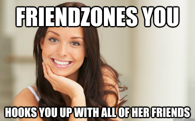 friendzones you hooks you up with all of her friends - Good Girl Gina