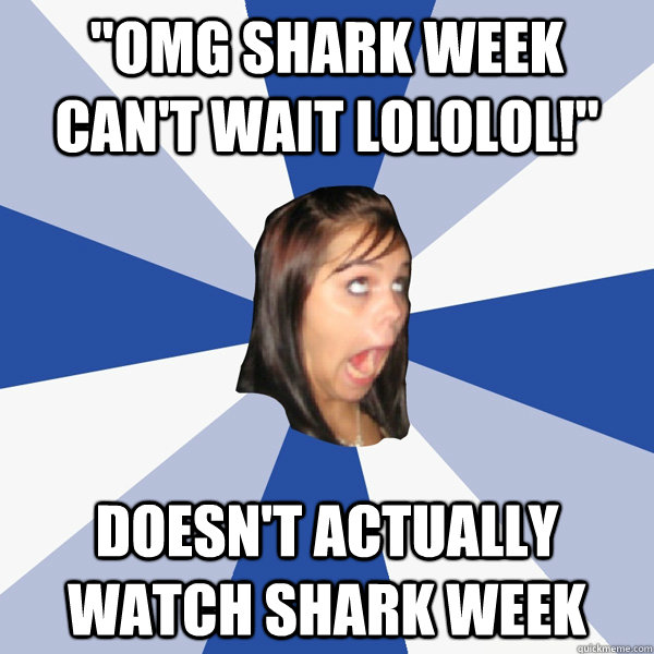 omg shark week cant wait lololol doesnt actually watch  - Annoying Facebook Girl
