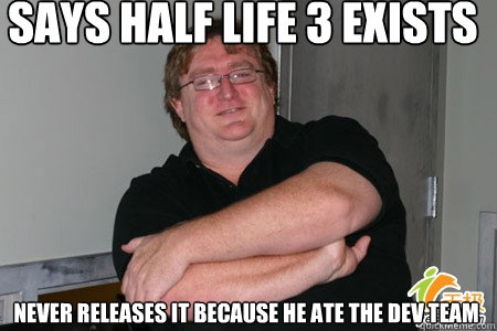 says half life 3 exists never releases it because he ate the - 
