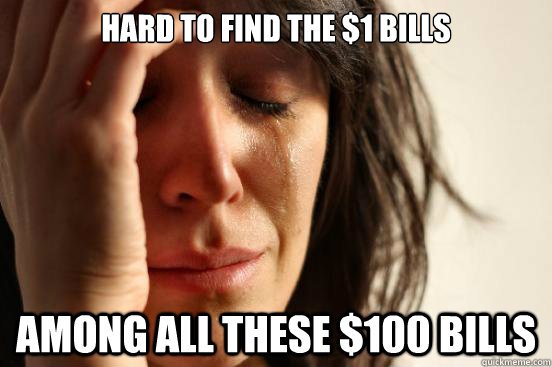 hard to find the 1 bills among all these 100 bills - First World Problems