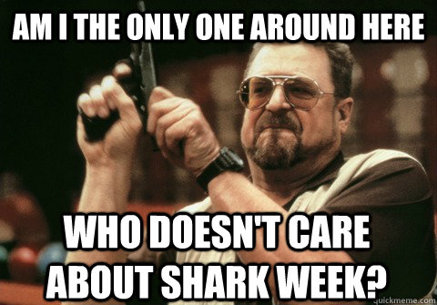 am i the only one around here who doesnt care about shark w - Am I the only one