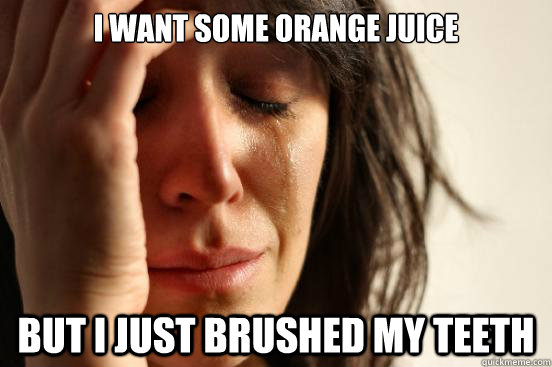 i want some orange juice but i just brushed my teeth - First World Problems