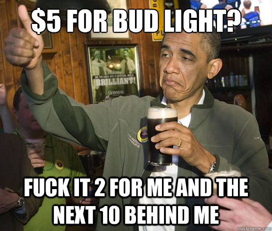 5 for bud light fuck it 2 for me and the next 10 behind me - Upvoting Obama