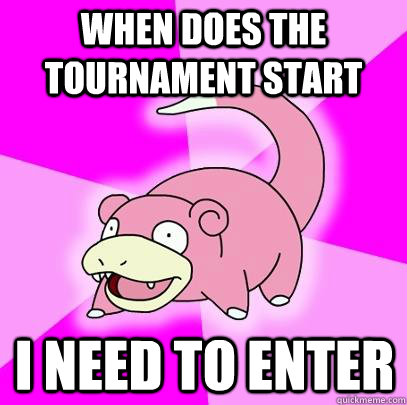 when does the tournament start i need to enter - Slowpoke