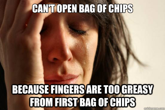 cant open bag of chips because fingers are too greasy from  - First World Problems