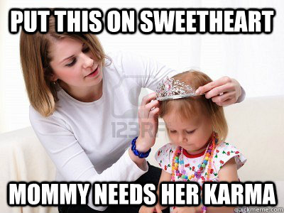 put this on sweetheart mommy needs her karma -